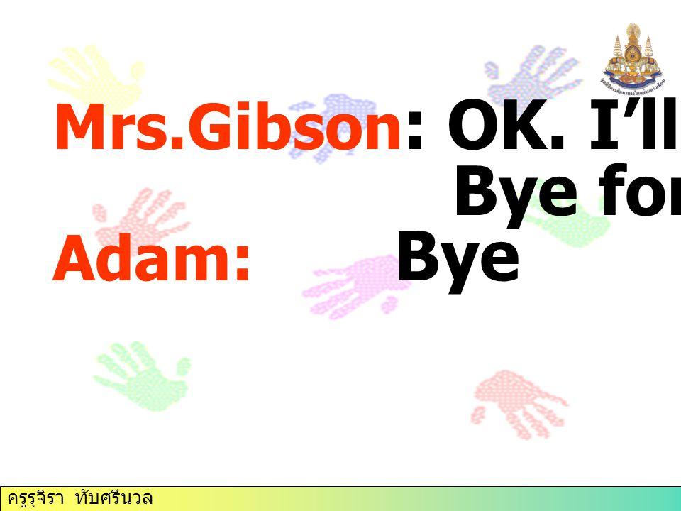 Bye for now. Mrs.Gibson: OK. I'll do that. Adam: Bye