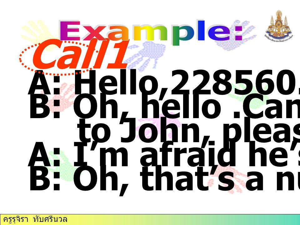 Call1 A: Hello,228560. B: Oh, hello .Can I speak to John, please