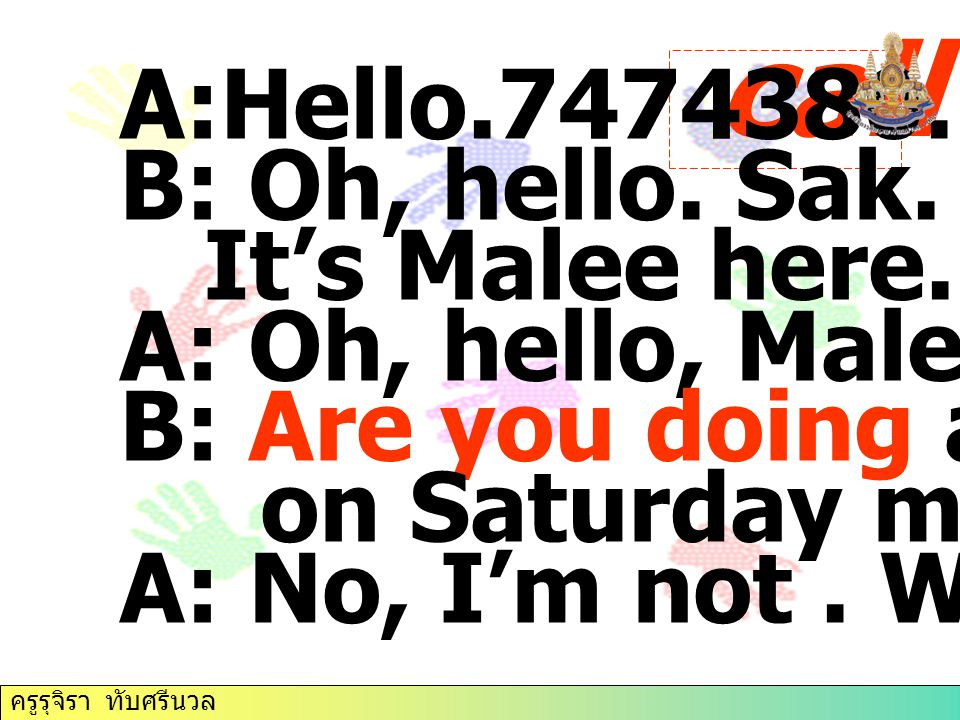 call 2 A:Hello.7474380. B: Oh, hello. Sak. It's Malee here.