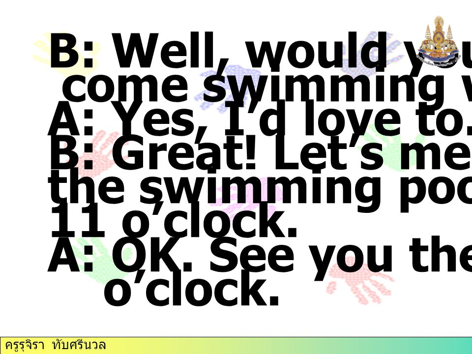 B: Well, would you like to come swimming with me A: Yes, I'd love to.