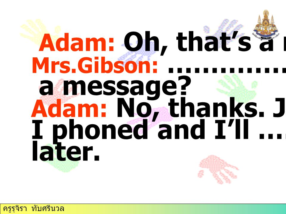 Adam: Oh, that's a nuisance. a message I phoned and I'll …………. later.