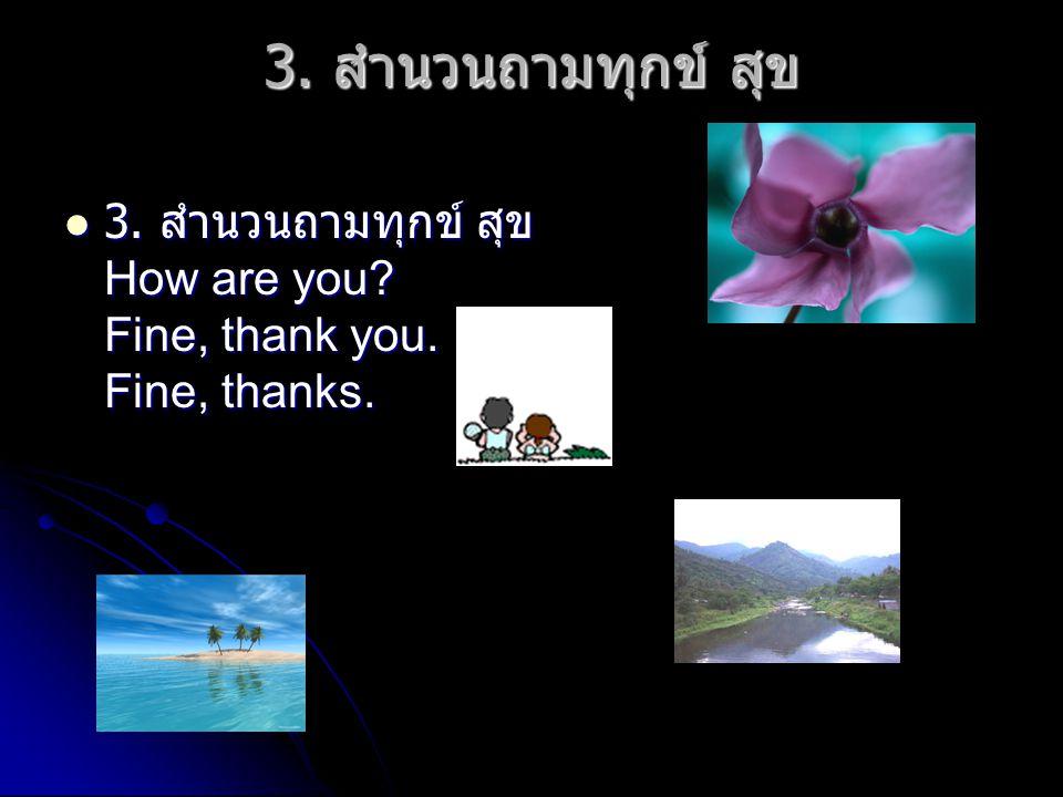 3. สำนวนถามทุกข์ สุข 3. สำนวนถามทุกข์ สุข How are you Fine, thank you. Fine, thanks.