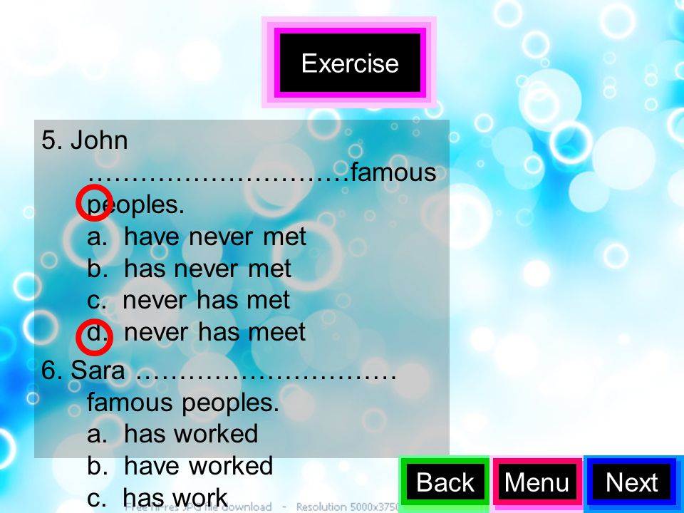Exercise 5. John …………………………famous peoples. a. have never met b. has never met c. never has met d. never has meet.
