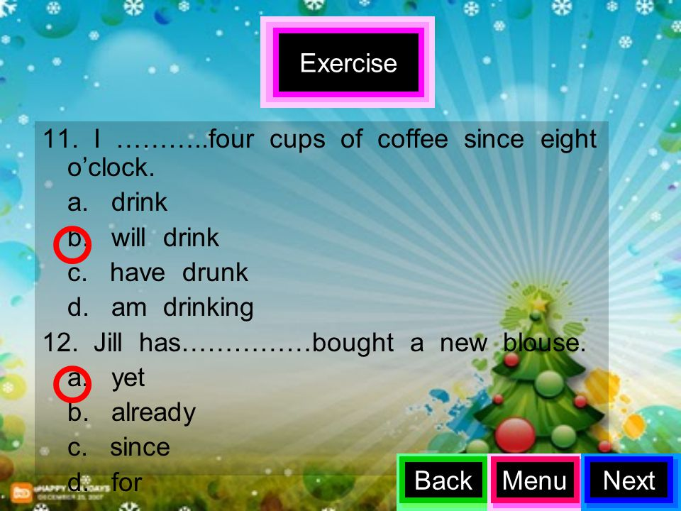 Exercise 11. I ………..four cups of coffee since eight o'clock. a. drink. b. will drink.