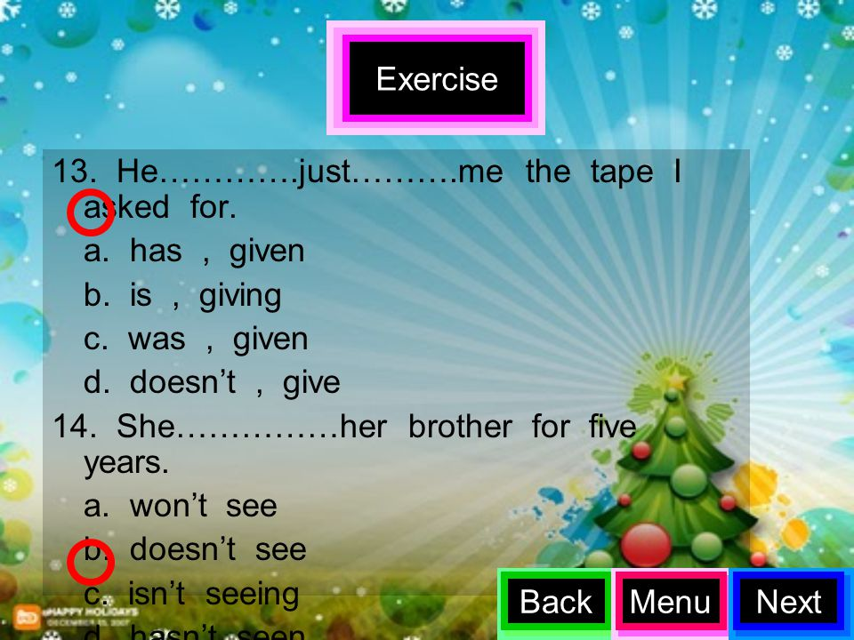 Exercise 13. He………….just……….me the tape I asked for. a. has , given. b. is , giving. c. was , given.