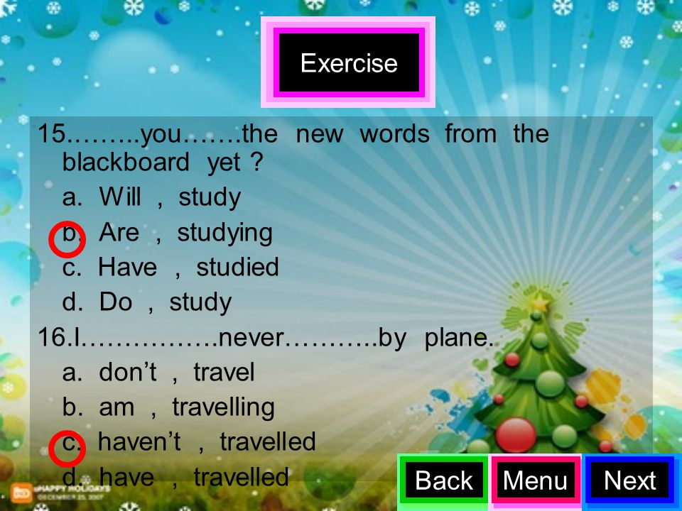 Exercise 15.……..you…….the new words from the blackboard yet a. Will , study. b. Are , studying.