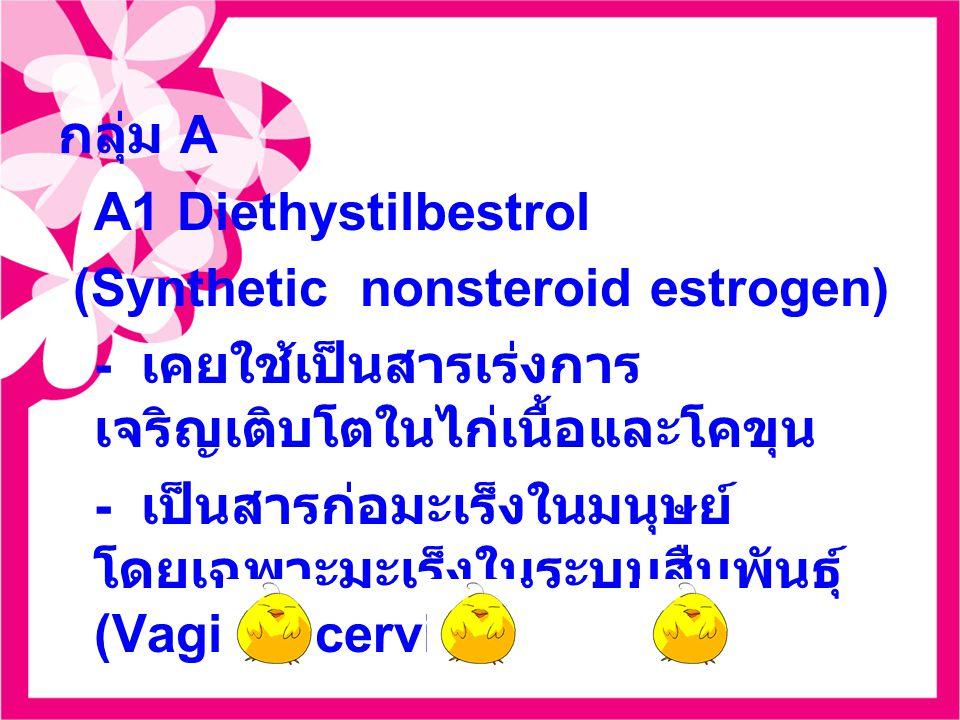 กลุ่ม A A1 Diethystilbestrol. (Synthetic nonsteroid estrogen) - เคยใช้เป็นสารเร่งการเจริญเติบโตในไก่เนื้อและโคขุน.