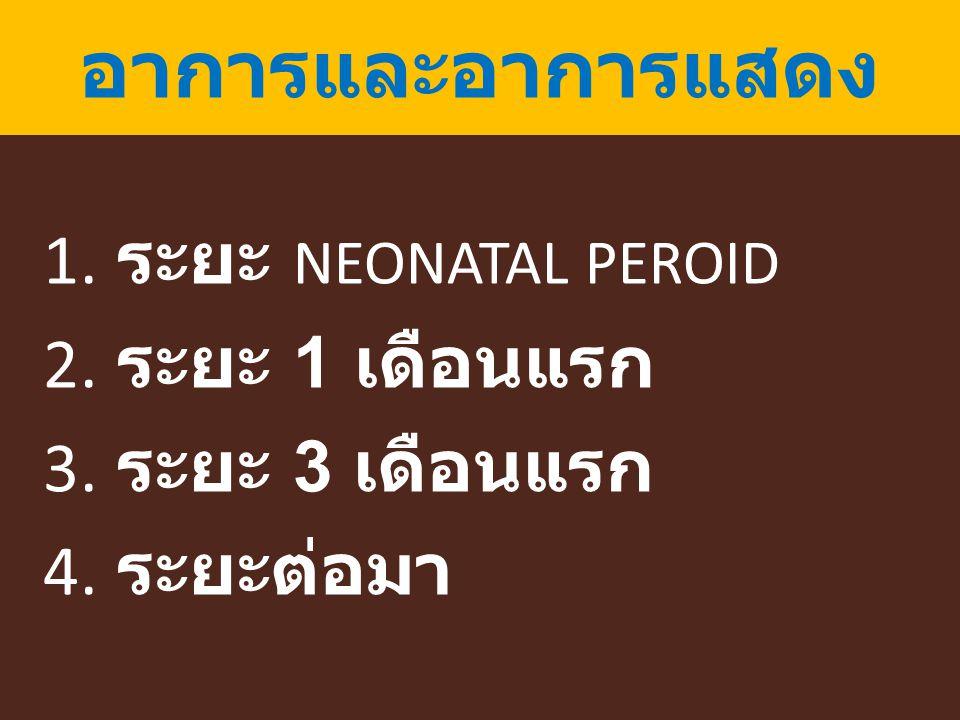 อาการและอาการแสดง 1. ระยะ NEONATAL PEROID 2. ระยะ 1 เดือนแรก 3. ระยะ 3 เดือนแรก 4. ระยะต่อมา