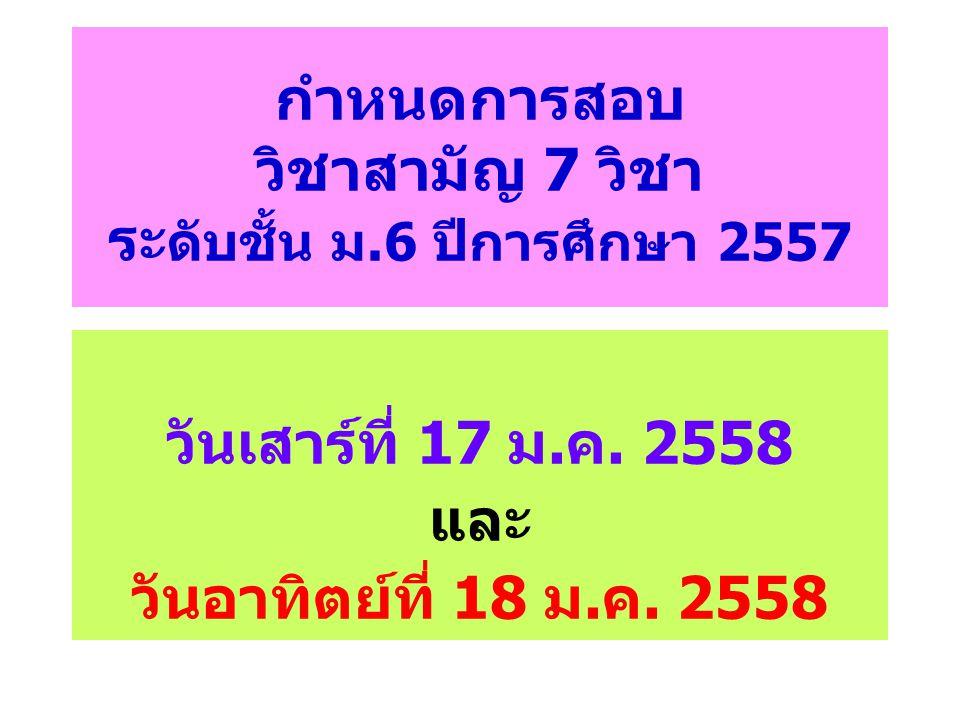 กำหนดการสอบ วิชาสามัญ 7 วิชา ระดับชั้น ม.6 ปีการศึกษา 2557
