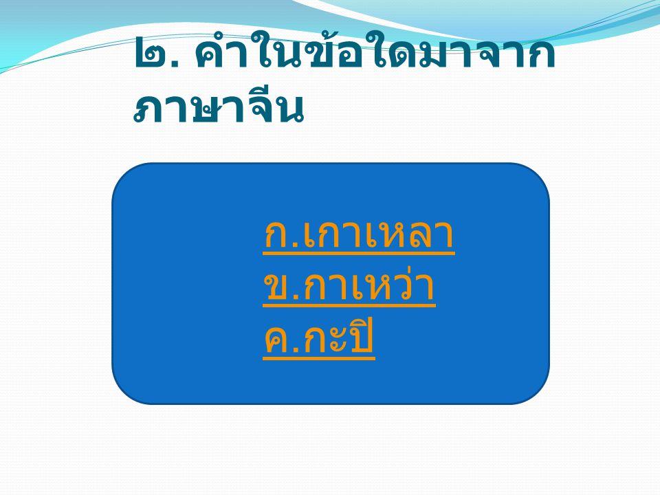 ๒. คำในข้อใดมาจากภาษาจีน