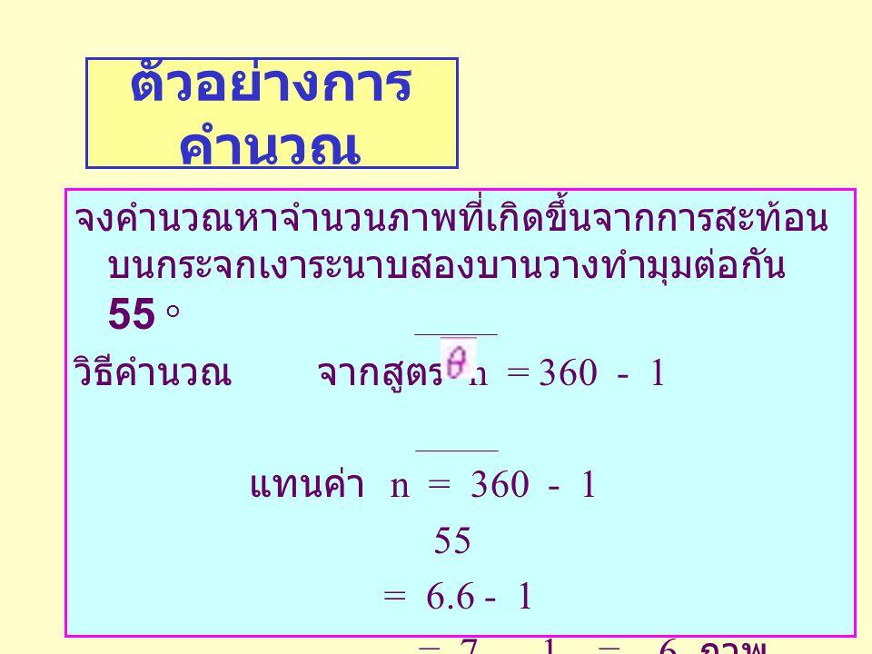 ตัวอย่างการคำนวณ จงคำนวณหาจำนวนภาพที่เกิดขึ้นจากการสะท้อนบนกระจกเงาระนาบสองบานวางทำมุมต่อกัน 55 ๐.