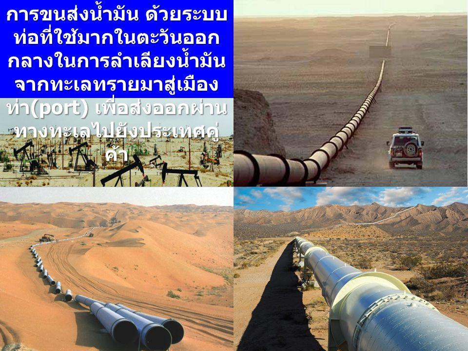 การขนส่งน้ำมัน ด้วยระบบท่อที่ใช้มากในตะวันออกกลางในการลำเลียงน้ำมันจากทะเลทรายมาสู่เมืองท่า(port) เพื่อส่งออกผ่านทางทะเลไปยังประเทศคู่ค้า