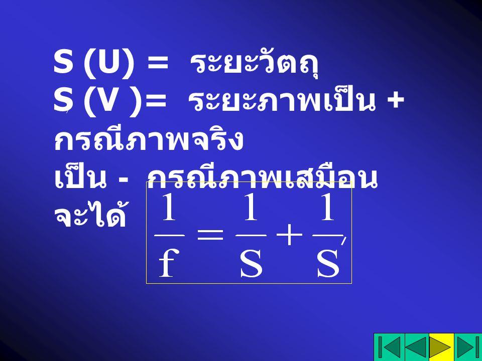 S (U) = ระยะวัตถุ S (V )= ระยะภาพเป็น + กรณีภาพจริง