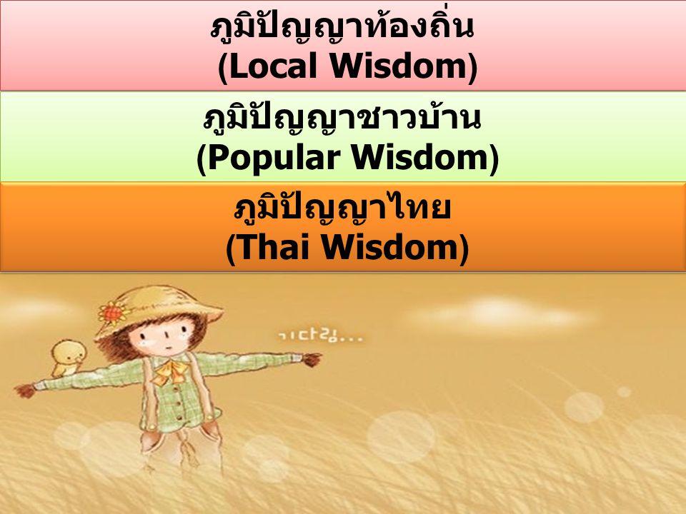 ภูมิปัญญาท้องถิ่น (Local Wisdom) ภูมิปัญญาชาวบ้าน (Popular Wisdom) ภูมิปัญญาไทย (Thai Wisdom)