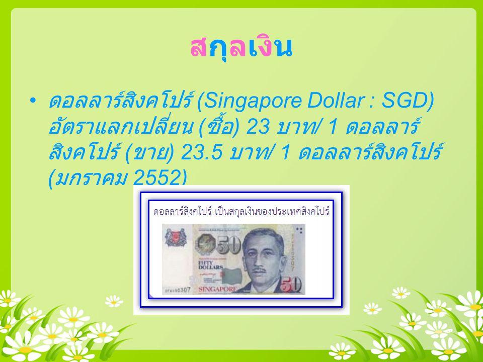 สกุลเงิน ดอลลาร์สิงคโปร์ (Singapore Dollar : SGD) อัตราแลกเปลี่ยน (ซื้อ) 23 บาท/ 1 ดอลลาร์สิงคโปร์ (ขาย) 23.5 บาท/ 1 ดอลลาร์สิงคโปร์ (มกราคม 2552)