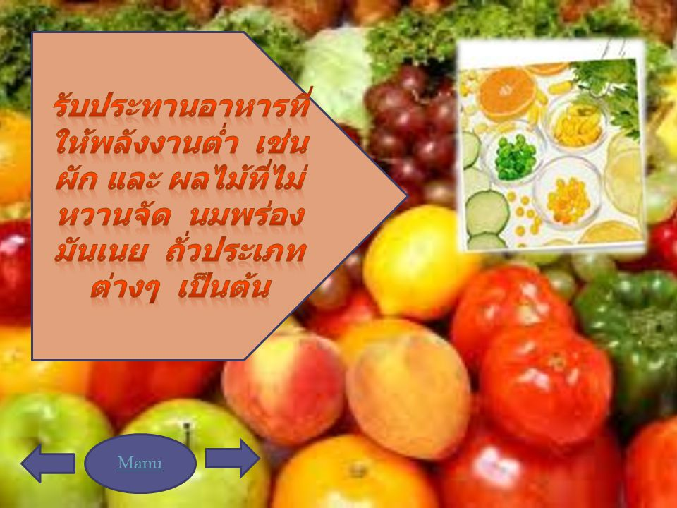 รับประทานอาหารที่ให้พลังงานต่ำ เช่น ผัก และ ผลไม้ที่ไม่หวานจัด นมพร่องมันเนย ถั่วประเภทต่างๆ เป็นต้น
