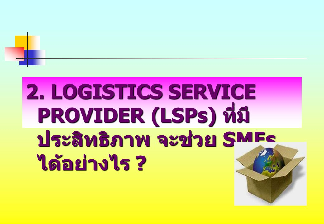 2. LOGISTICS SERVICE PROVIDER (LSPs) ที่มีประสิทธิภาพ จะช่วย SMEs ได้อย่างไร