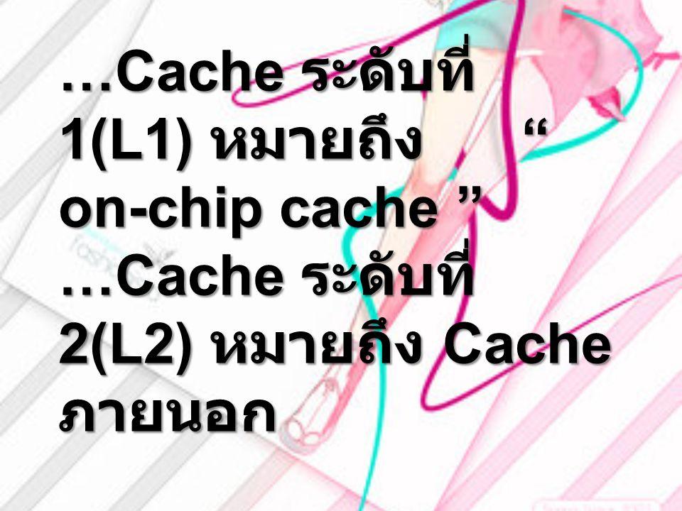 …Cache ระดับที่ 1(L1) หมายถึง on-chip cache …Cache ระดับที่ 2(L2) หมายถึง Cache ภายนอก