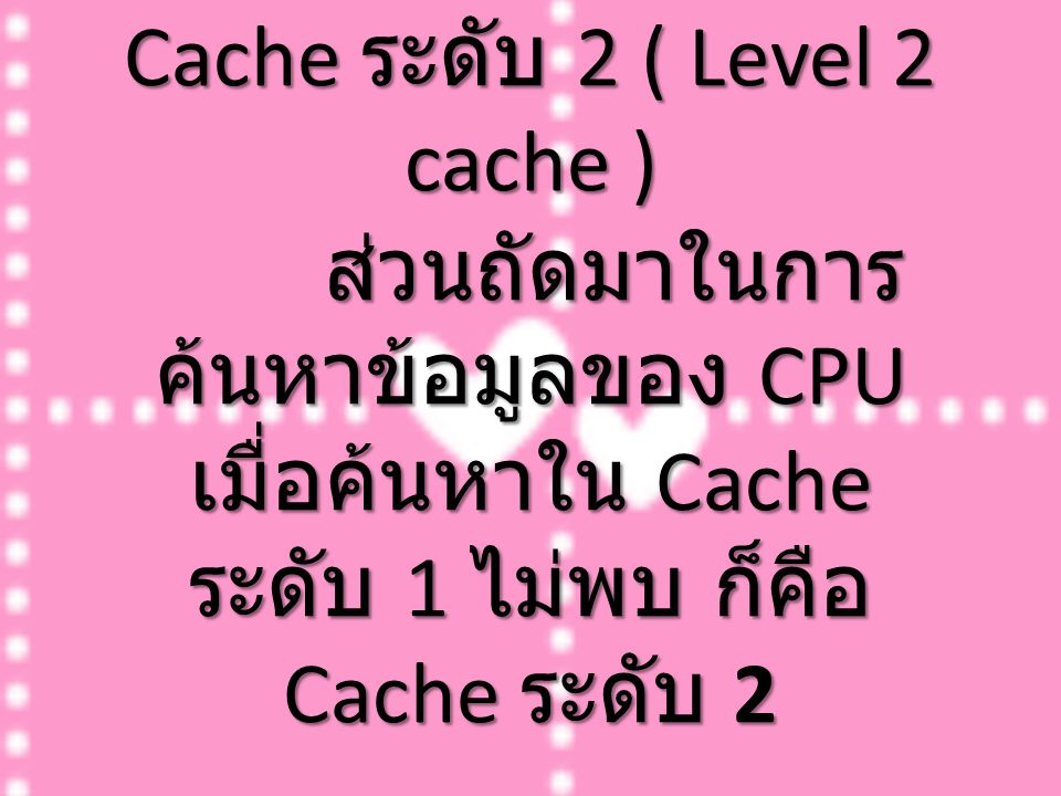 Cache ระดับ 2 ( Level 2 cache ) ส่วนถัดมาในการค้นหาข้อมูลของ CPU เมื่อค้นหาใน Cache ระดับ 1 ไม่พบ ก็คือ Cache ระดับ 2