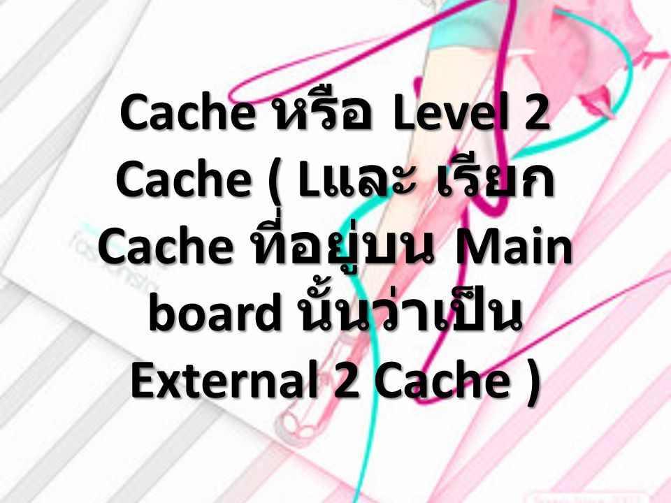 Cache หรือ Level 2 Cache ( Lและ เรียก Cache ที่อยู่บน Main board นั้นว่าเป็น External 2 Cache )
