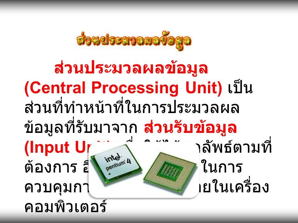 ส่วนประมวลผลข้อมูล (Central Processing Unit) เป็นส่วนที่ทำหน้าที่ในการประมวลผลข้อมูลที่รับมาจาก ส่วนรับข้อมูล (Input Unit) เพื่อให้ได้ผลลัพธ์ตามที่ต้องการ อีกทั้งยังทำหน้าที่ในการควบคุมการทำงานต่างๆ ภายในเครื่องคอมพิวเตอร์