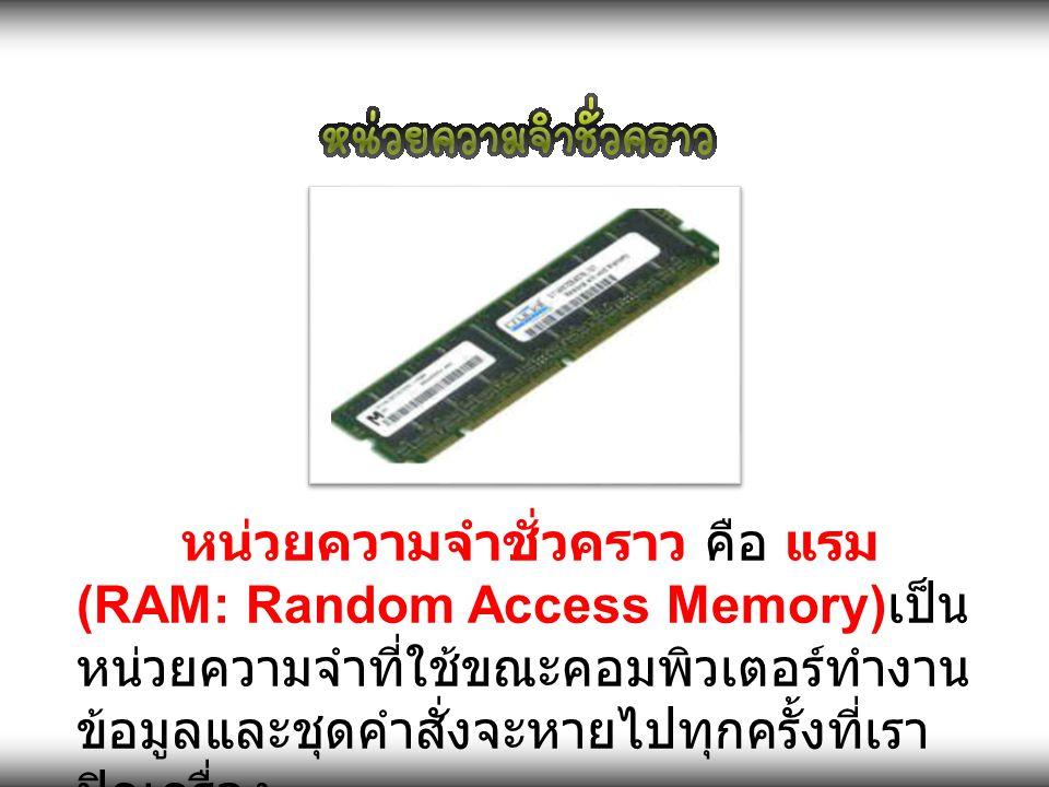 หน่วยความจำชั่วคราว คือ แรม (RAM: Random Access Memory)เป็นหน่วยความจำที่ใช้ขณะคอมพิวเตอร์ทำงาน ข้อมูลและชุดคำสั่งจะหายไปทุกครั้งที่เราปิดเครื่อง