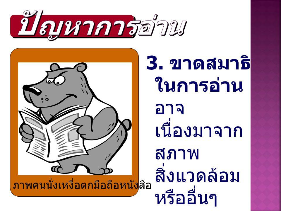 ปัญหาการอ่าน 3. ขาดสมาธิในการอ่าน อาจเนื่องมาจากสภาพ สิ่งแวดล้อมหรืออื่นๆ.