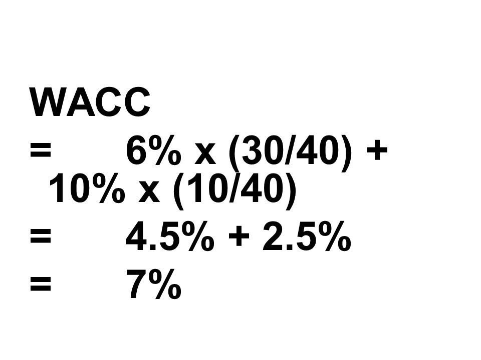 WACC = 6% x (30/40) + 10% x (10/40) = 4.5% + 2.5% = 7%