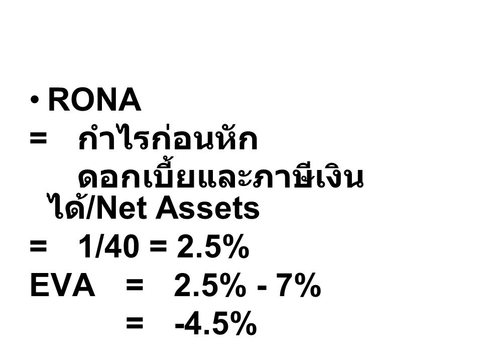 RONA = กำไรก่อนหัก ดอกเบี้ยและภาษีเงินได้/Net Assets = 1/40 = 2.5% EVA = 2.5% - 7% = -4.5%