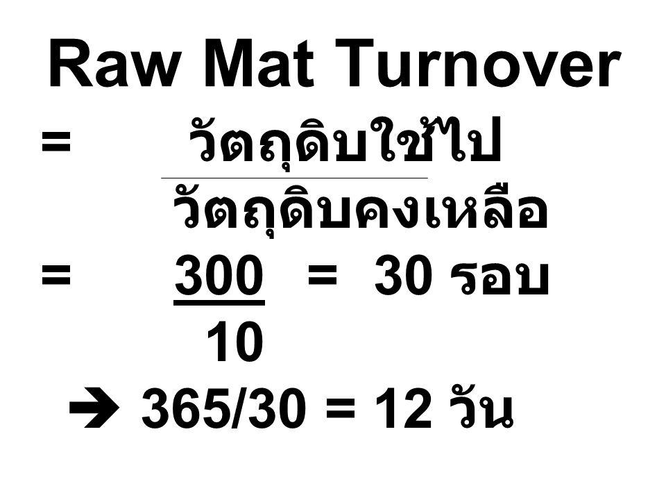 Raw Mat Turnover = วัตถุดิบใช้ไป วัตถุดิบคงเหลือ = 300 = 30 รอบ 10