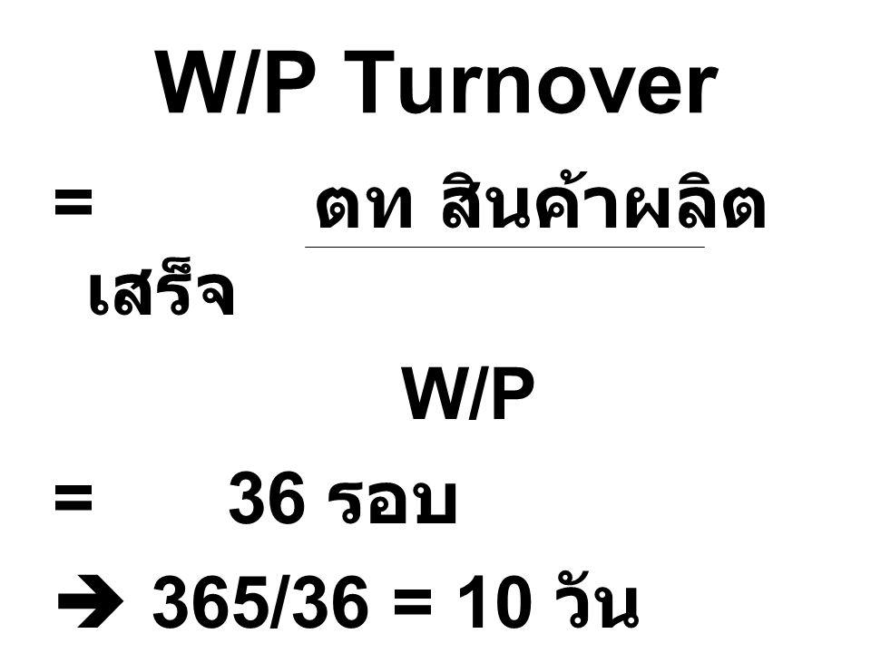 W/P Turnover = ตท สินค้าผลิตเสร็จ W/P = 36 รอบ  365/36 = 10 วัน