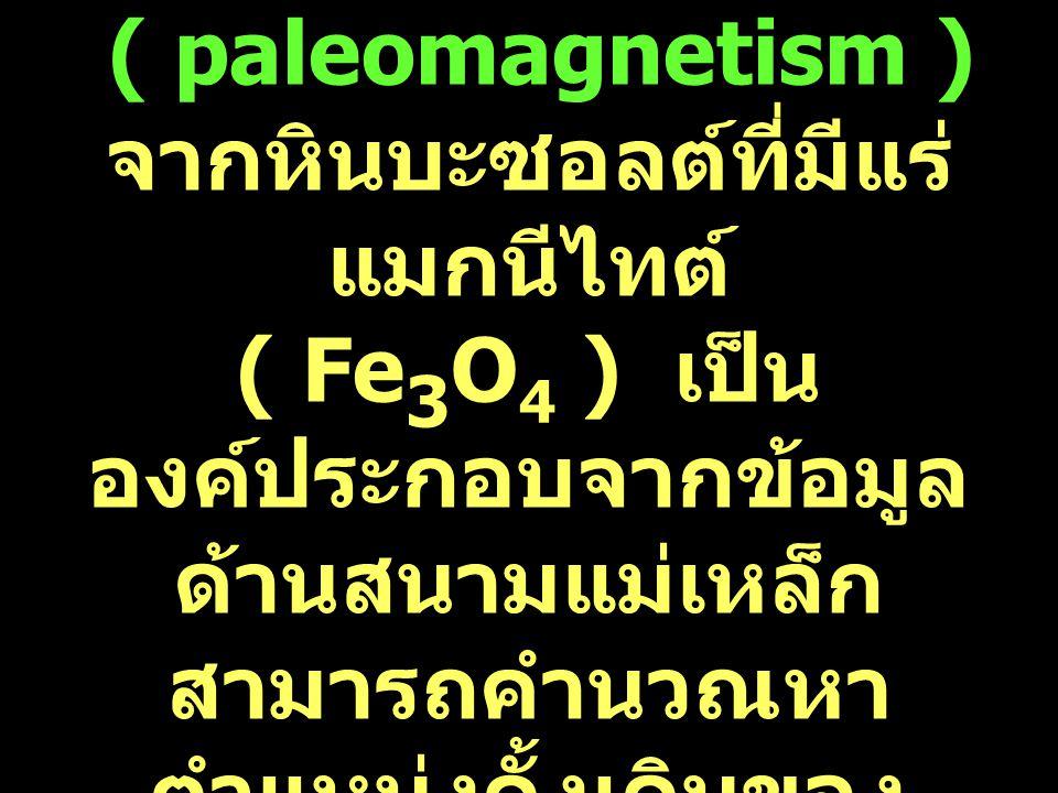 3 ภาวะแม่เหล็กโลกบรรพกาล ( paleomagnetism ) จากหินบะซอลต์ที่มีแร่แมกนีไทต์ ( Fe3O4 ) เป็นองค์ประกอบจากข้อมูลด้านสนามแม่เหล็ก สามารถคำนวณหาตำแหน่งดั้งเดิมของพื้นที่ในอดีตได้