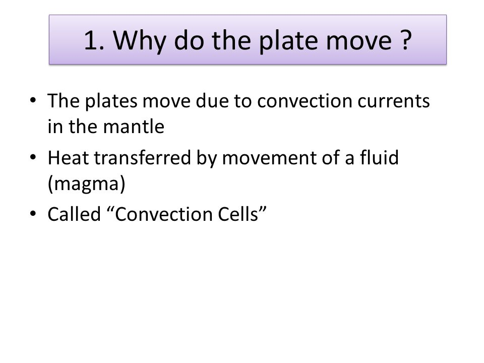 1. Why do the plate move The plates move due to convection currents in the mantle. Heat transferred by movement of a fluid (magma)
