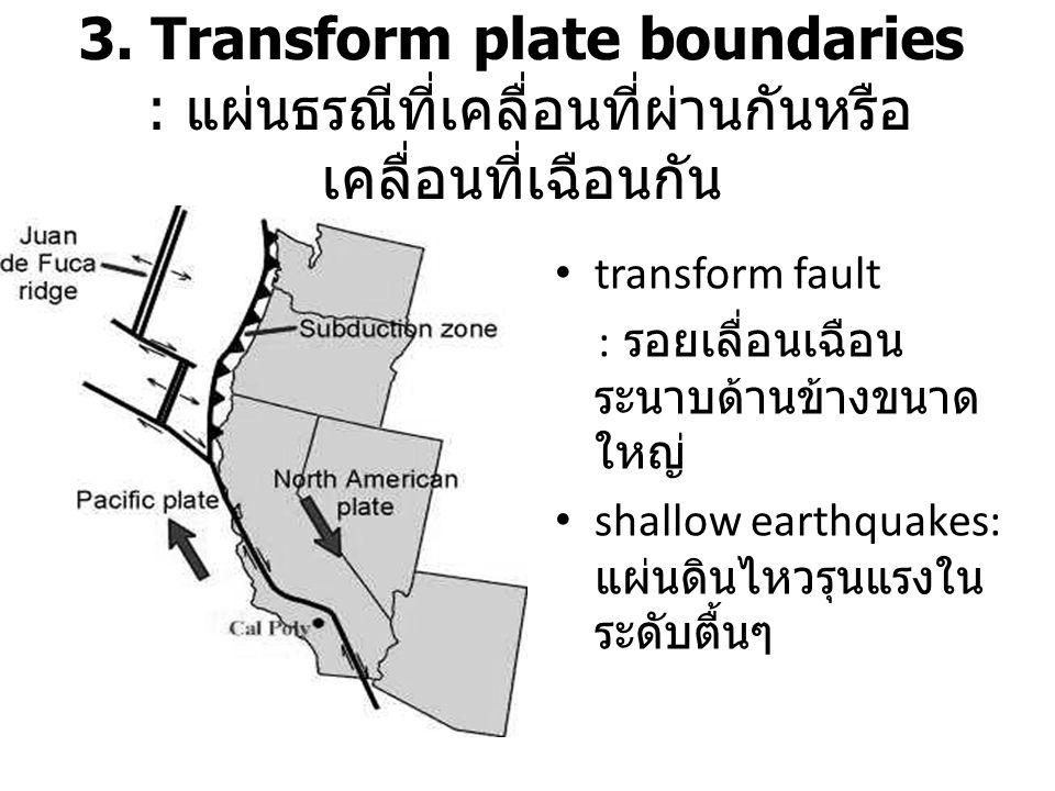 3. Transform plate boundaries : แผ่นธรณีที่เคลื่อนที่ผ่านกันหรือเคลื่อนที่เฉือนกัน