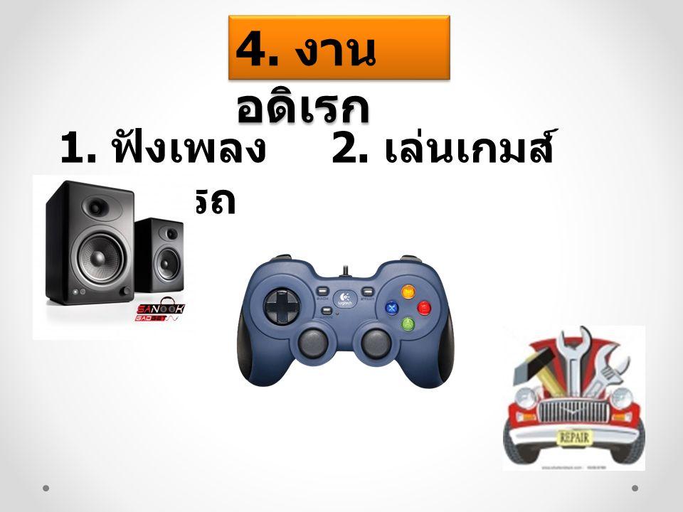 4. งานอดิเรก 1. ฟังเพลง 2. เล่นเกมส์ 3.ซ่อมรถ