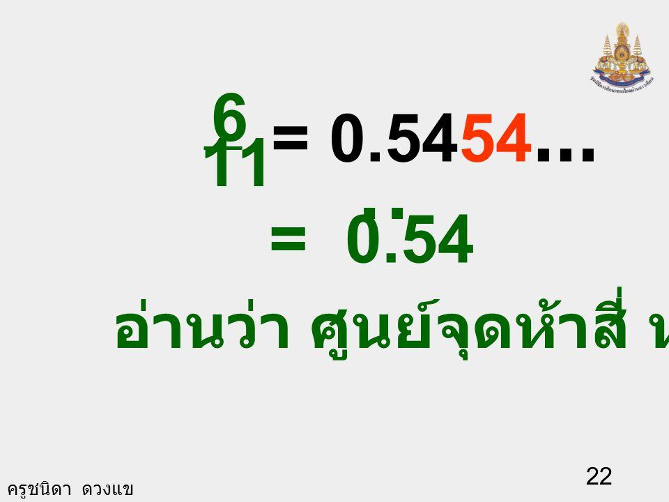 6 11 = 0.5454… = 0.54 . อ่านว่า ศูนย์จุดห้าสี่ ห้าสี่ซ้ำ