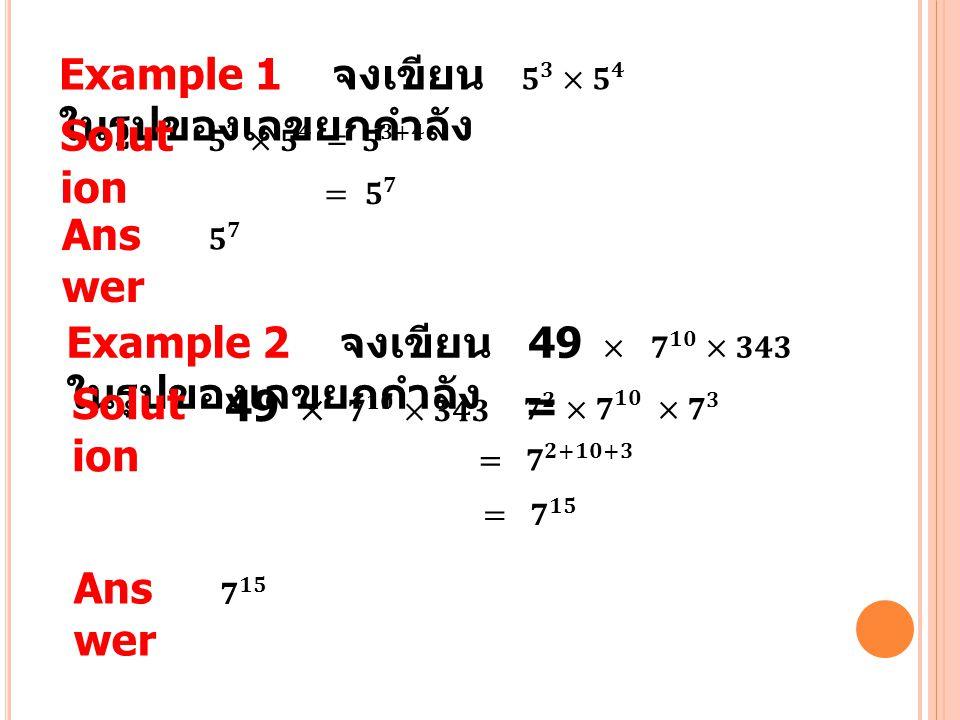 Example 1 จงเขียน 𝟓 𝟑 ×𝟓 𝟒 ในรูปของเลขยกกำลัง Solution