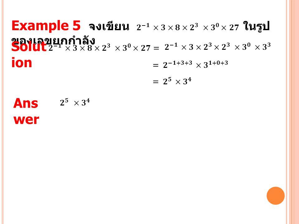 Example 5 จงเขียน 𝟐 −𝟏 ×𝟑×𝟖×𝟐 𝟑 ×𝟑 𝟎 × 𝟐𝟕 ในรูปของเลขยกกำลัง