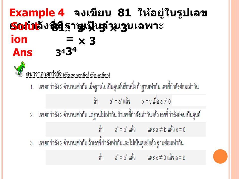 Example 4 จงเขียน 81 ให้อยู่ในรูปเลขยกกำลังที่มีฐานเป็นจำนวนเฉพาะ