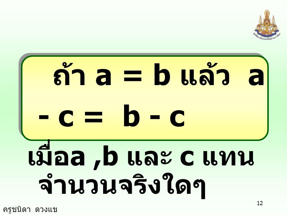ถ้า a = b แล้ว a - c = b - c เมื่อa ,b และ c แทนจำนวนจริงใดๆ