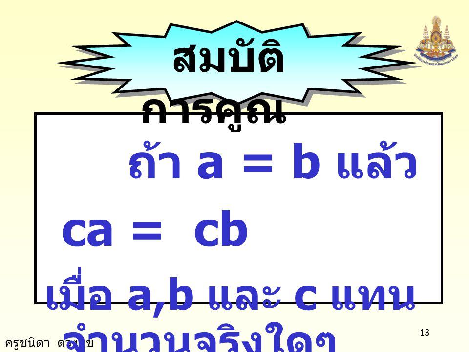 สมบัติการคูณ ถ้า a = b แล้ว ca = cb เมื่อ a,b และ c แทนจำนวนจริงใดๆ