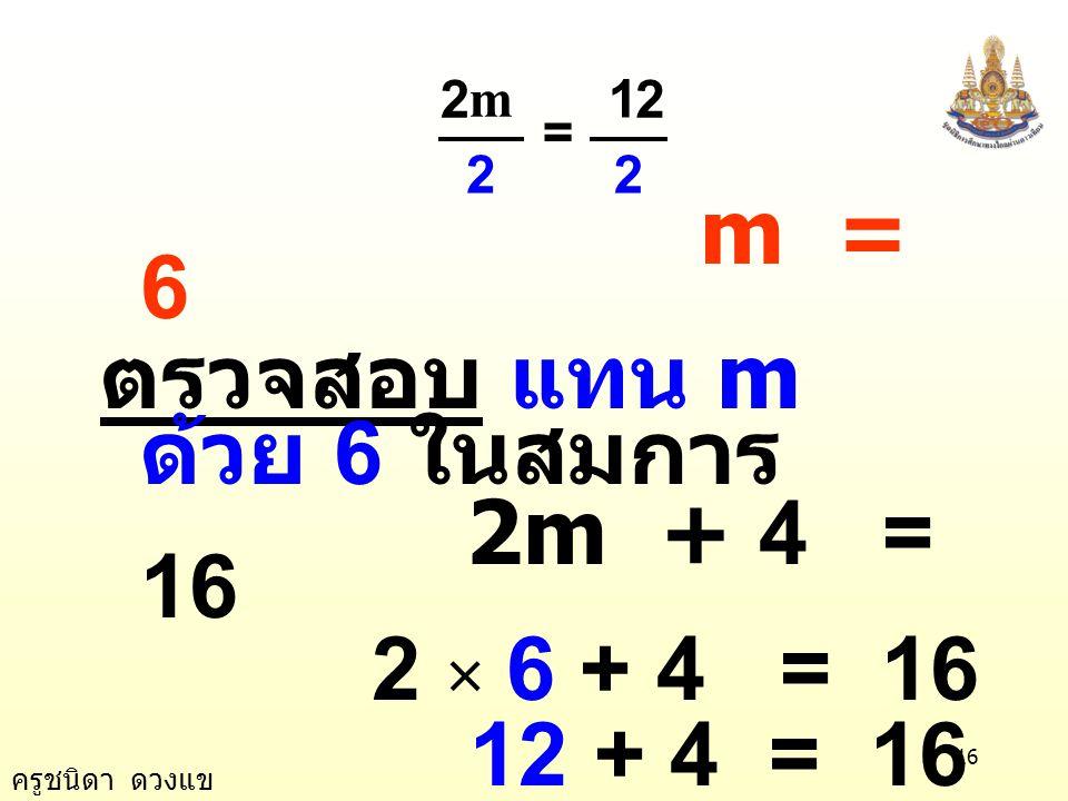 m = 6 ตรวจสอบ แทน m ด้วย 6 ในสมการ 2m + 4 = 16 2 × 6 + 4 = 16