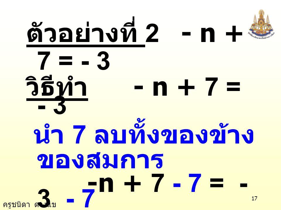 ตัวอย่างที่ 2 - n + 7 = - 3 วิธีทำ - n + 7 = - 3. นำ 7 ลบทั้งของข้างของสมการ. -n + 7 - 7 = -3 - 7.