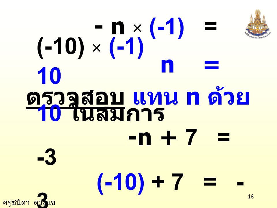 - n × (-1) = (-10) × (-1) n = 10. ตรวจสอบ แทน n ด้วย 10 ในสมการ. -n + 7 = -3. (-10) + 7 = -3.