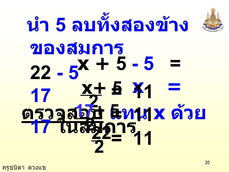 นำ 5 ลบทั้งสองข้างของสมการ x + 5 - 5 = 22 - 5 x = 17