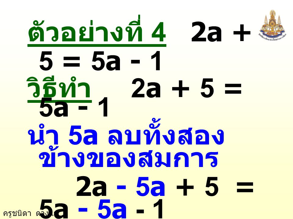 ตัวอย่างที่ 4 2a + 5 = 5a - 1 วิธีทำ 2a + 5 = 5a - 1. นำ 5a ลบทั้งสองข้างของสมการ. 2a - 5a + 5 = 5a - 5a - 1.