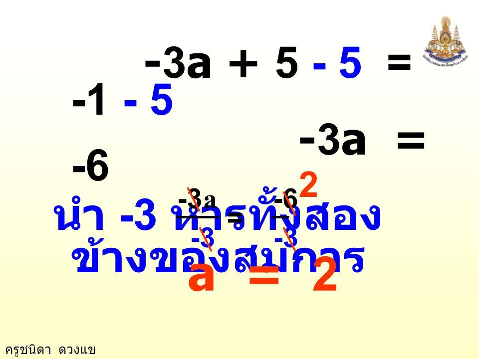 a = 2 -3a + 5 - 5 = -1 - 5 -3a = -6 นำ -3 หารทั้งสองข้างของสมการ 2 -3