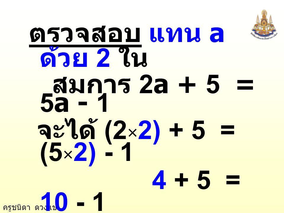 ตรวจสอบ แทน a ด้วย 2 ใน สมการ 2a + 5 = 5a - 1. จะได้ (2×2) + 5 = (5×2) - 1. 4 + 5 = 10 - 1.