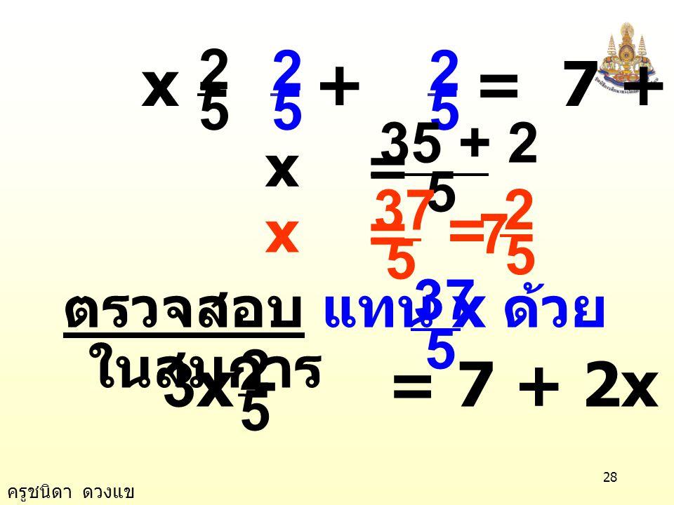 5 2. x - + = 7 + x = 5. 35 + 2. 5. 37. x = 7. 5. 2. = 5. 37. ตรวจสอบ แทน x ด้วย ในสมการ.