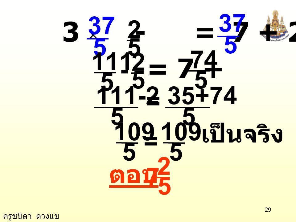 3 × - = 7 + 2× 5 37 2 5 111 - = 7 + 2 74 = 5 35+74 111-2 5 109 = เป็นจริง ตอบ 7 5 2